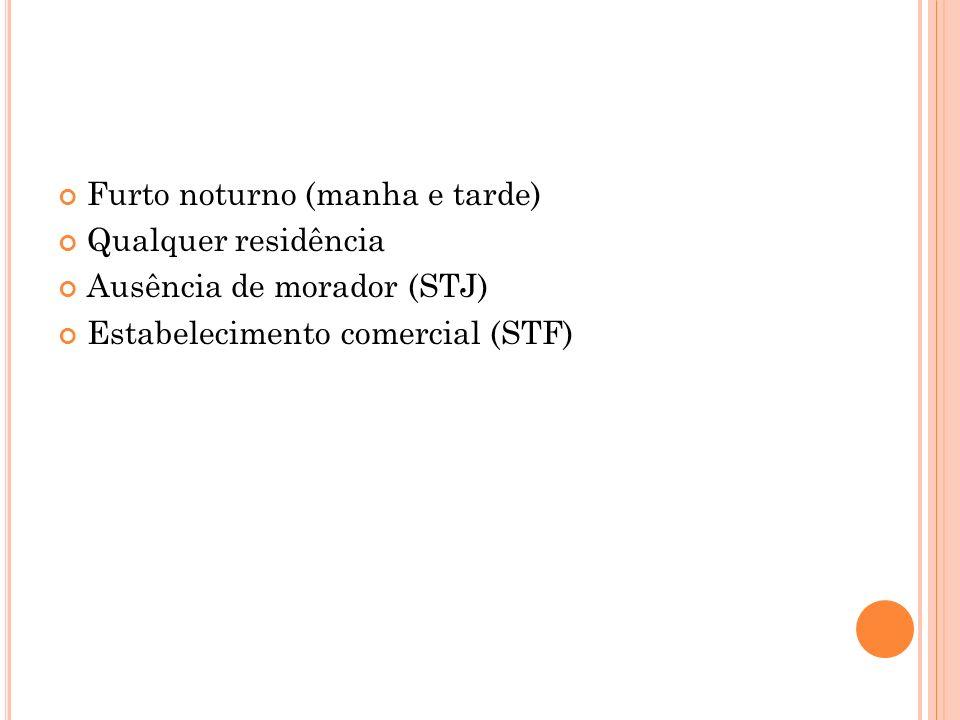 Furto noturno (manha e tarde) Qualquer residência Ausência de morador (STJ) Estabelecimento comercial (STF)