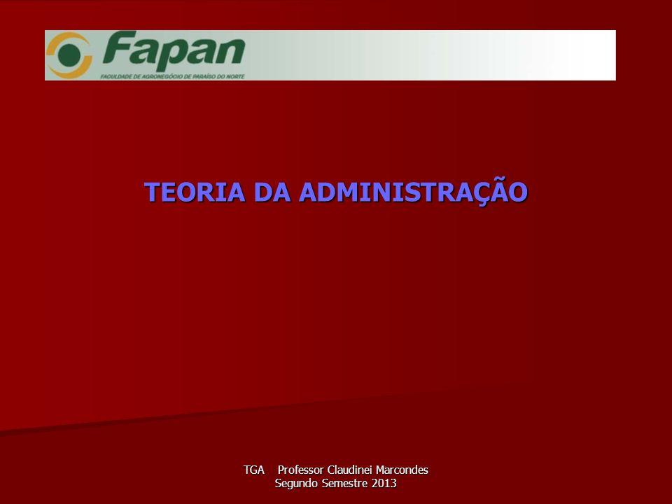 TGA Professor Claudinei Marcondes Segundo Semestre 2013 TEORIA DA ADMINISTRAÇÃO