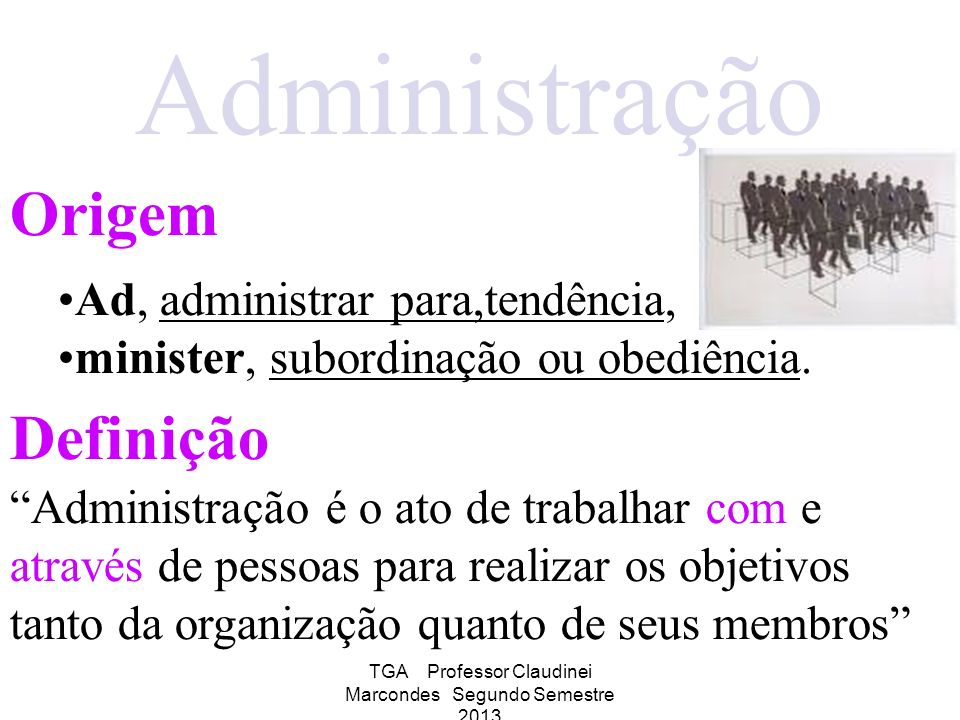 TGA Professor Claudinei Marcondes Segundo Semestre 2013 Administração Origem Definição Ad, administrar para,tendência, minister, subordinação ou obedi