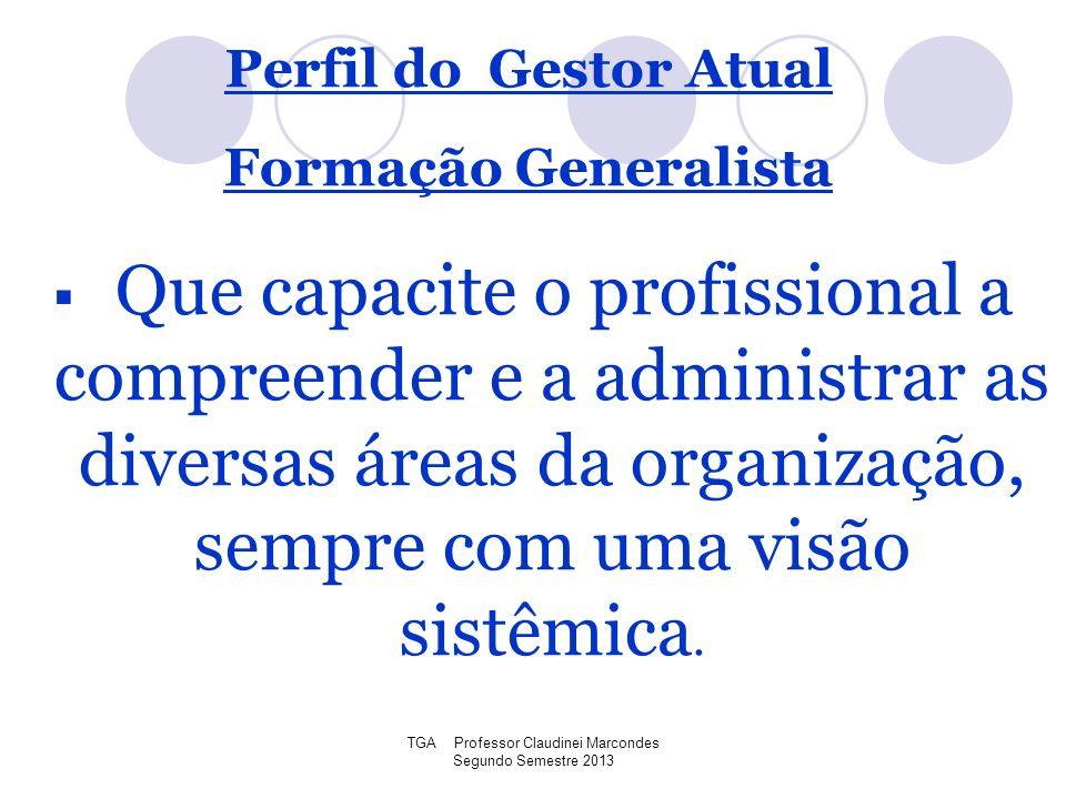 TGA Professor Claudinei Marcondes Segundo Semestre 2013 Que capacite o profissional a compreender e a administrar as diversas áreas da organização, se