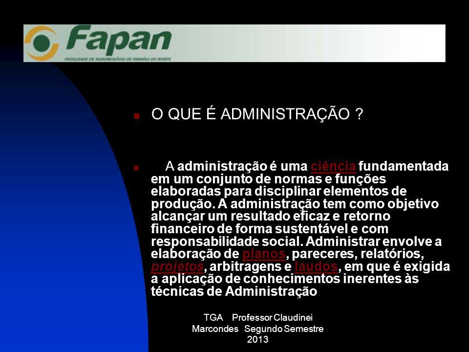 TGA Professor Claudinei Marcondes Segundo Semestre 2013 O QUE É ADMINISTRAÇÃO ? A administração é uma ciência fundamentada em um conjunto de normas e