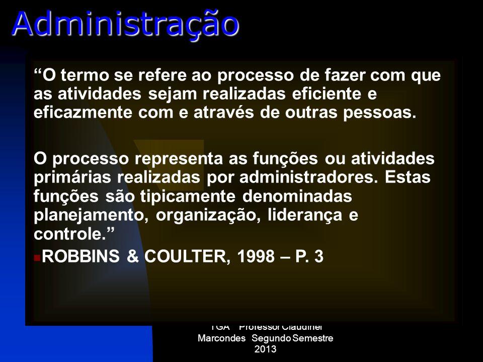 TGA Professor Claudinei Marcondes Segundo Semestre 2013 Administração O termo se refere ao processo de fazer com que as atividades sejam realizadas ef