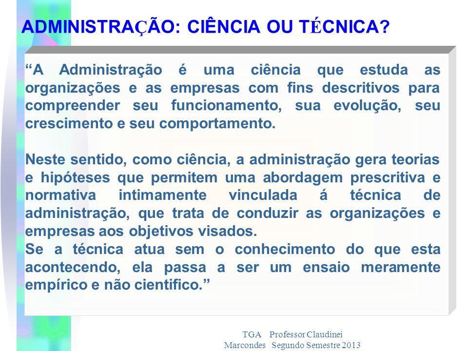 TGA Professor Claudinei Marcondes Segundo Semestre 2013 A Administração é uma ciência que estuda as organizações e as empresas com fins descritivos pa