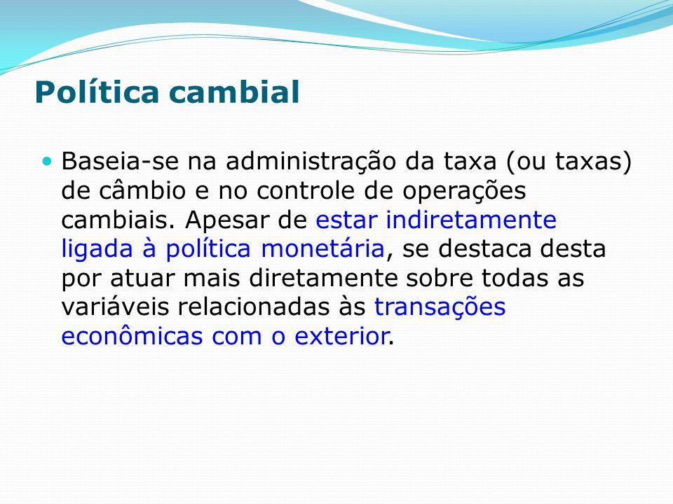 Política cambial Baseia-se na administração da taxa (ou taxas) de câmbio e no controle de operações cambiais.