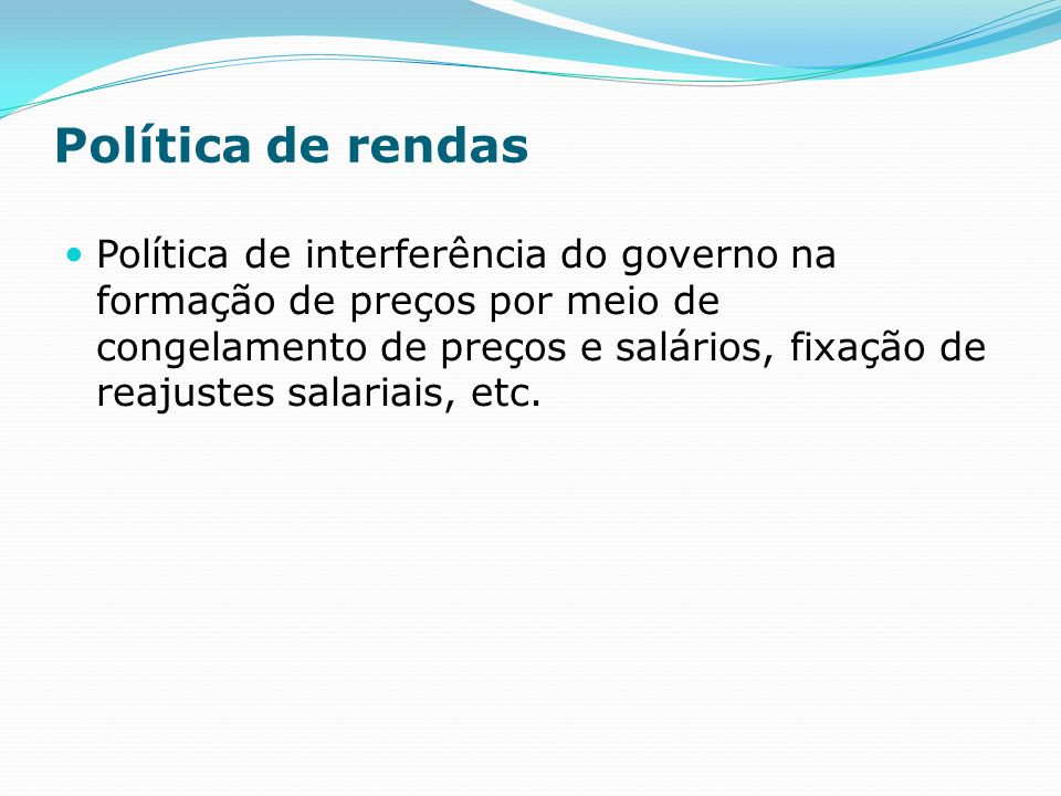 Política de rendas Política de interferência do governo na formação de preços por meio de congelamento de preços e salários, fixação de reajustes salariais, etc.