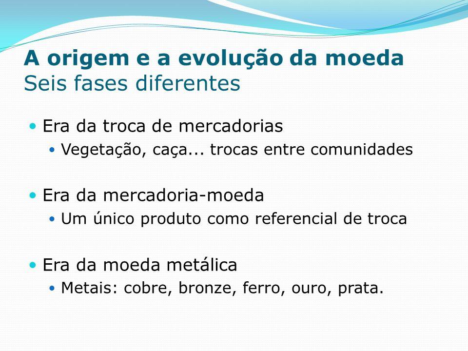 A origem e a evolução da moeda Seis fases diferentes Era da troca de mercadorias Vegetação, caça...