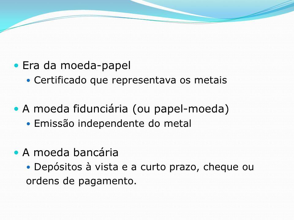 Era da moeda-papel Certificado que representava os metais A moeda fidunciária (ou papel-moeda) Emissão independente do metal A moeda bancária Depósitos à vista e a curto prazo, cheque ou ordens de pagamento.