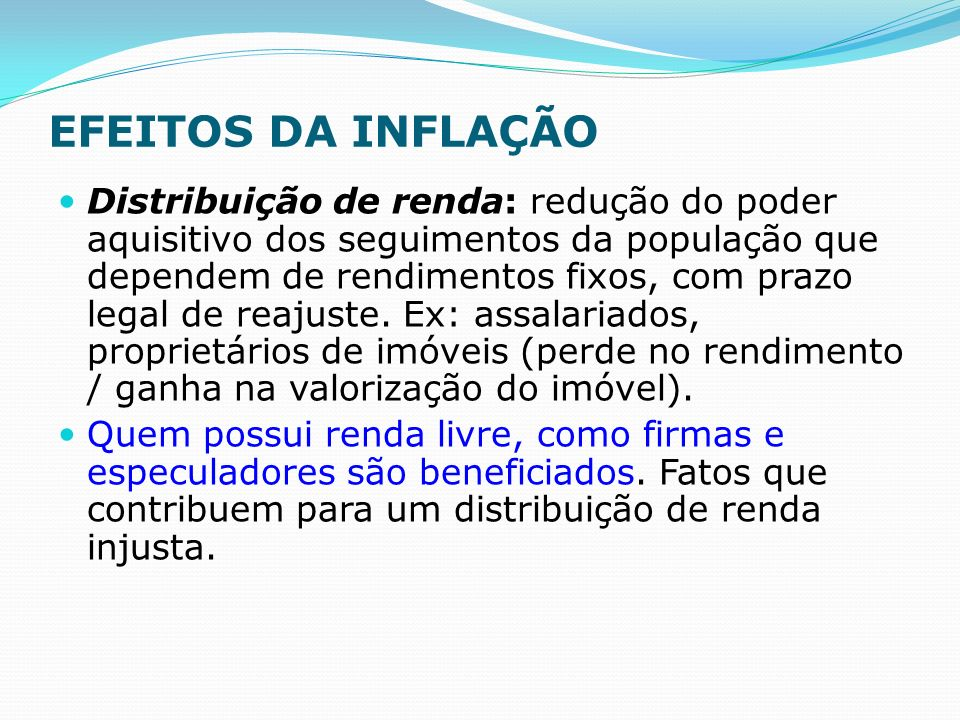 EFEITOS DA INFLAÇÃO Distribuição de renda: redução do poder aquisitivo dos seguimentos da população que dependem de rendimentos fixos, com prazo legal de reajuste.