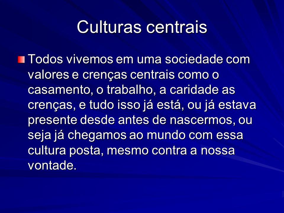 Culturas centrais Todos vivemos em uma sociedade com valores e crenças centrais como o casamento, o trabalho, a caridade as crenças, e tudo isso já está, ou já estava presente desde antes de nascermos, ou seja já chegamos ao mundo com essa cultura posta, mesmo contra a nossa vontade.