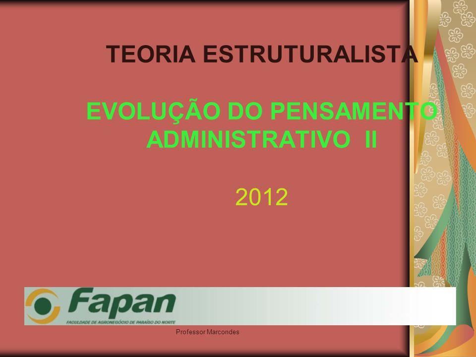 Professor Marcondes TEORIA ESTRUTURALISTA EVOLUÇÃO DO PENSAMENTO ADMINISTRATIVO II 2012