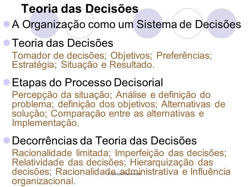 Professor Marcondes Teoria das Decisões A Organização como um Sistema de Decisões Teoria das Decisões Tomador de decisões; Objetivos; Preferências; Es