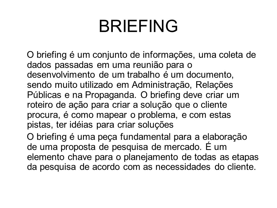 BRIEFING O briefing é um conjunto de informações, uma coleta de dados passadas em uma reunião para o desenvolvimento de um trabalho é um documento, se