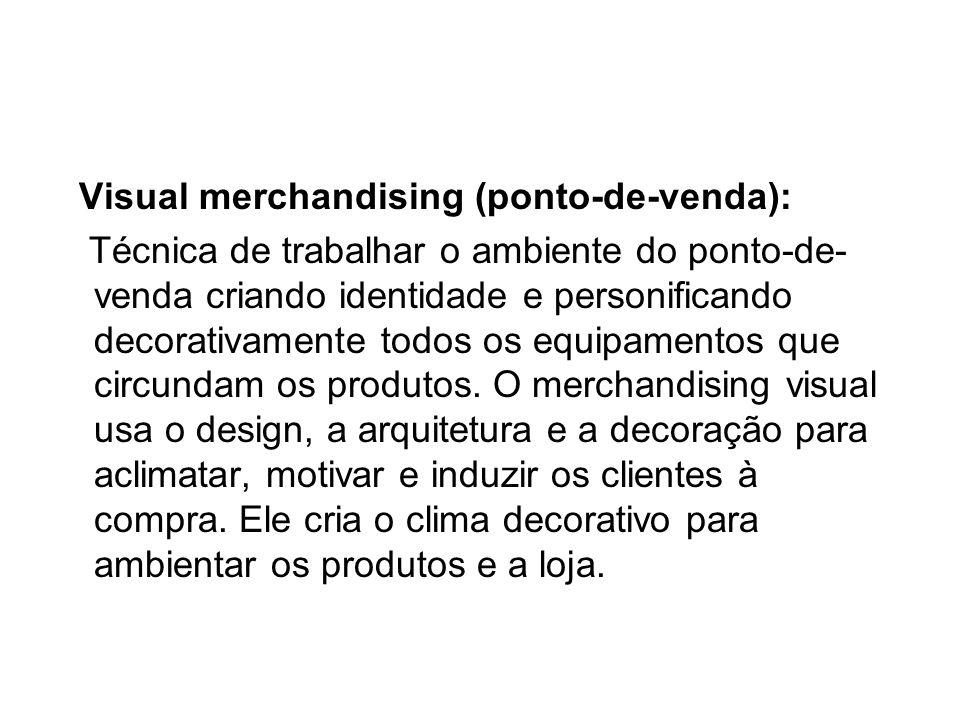 Visual merchandising (ponto-de-venda): Técnica de trabalhar o ambiente do ponto-de- venda criando identidade e personificando decorativamente todos os