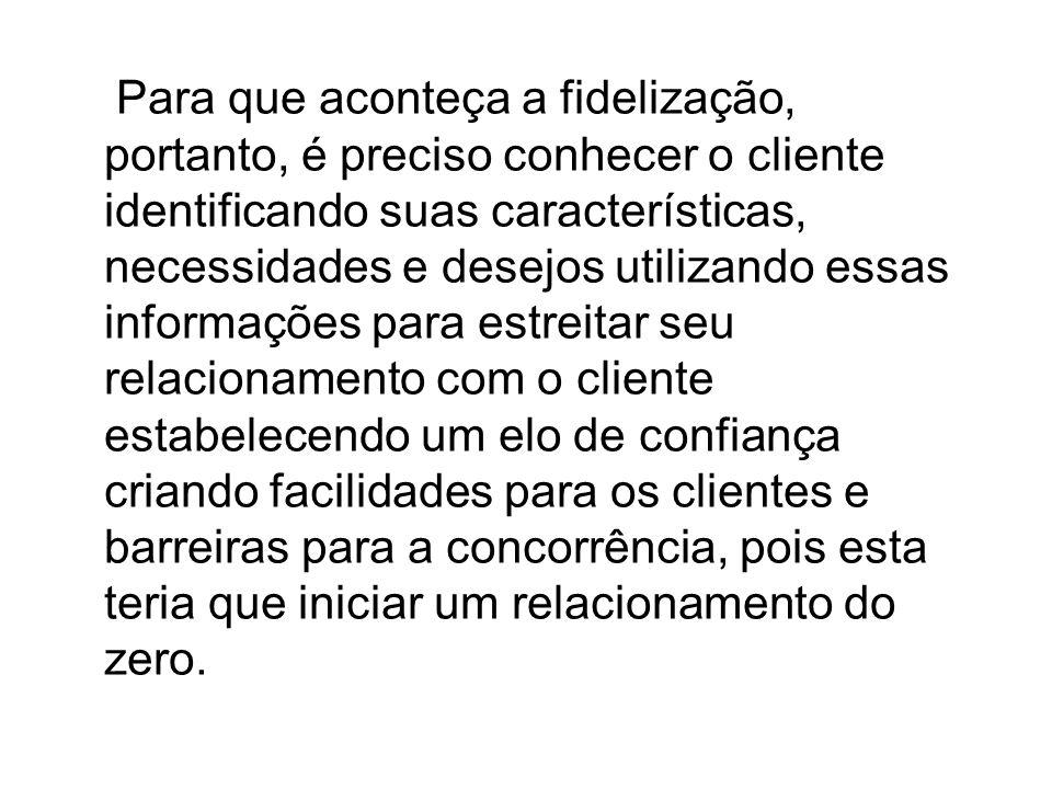 Para que aconteça a fidelização, portanto, é preciso conhecer o cliente identificando suas características, necessidades e desejos utilizando essas in