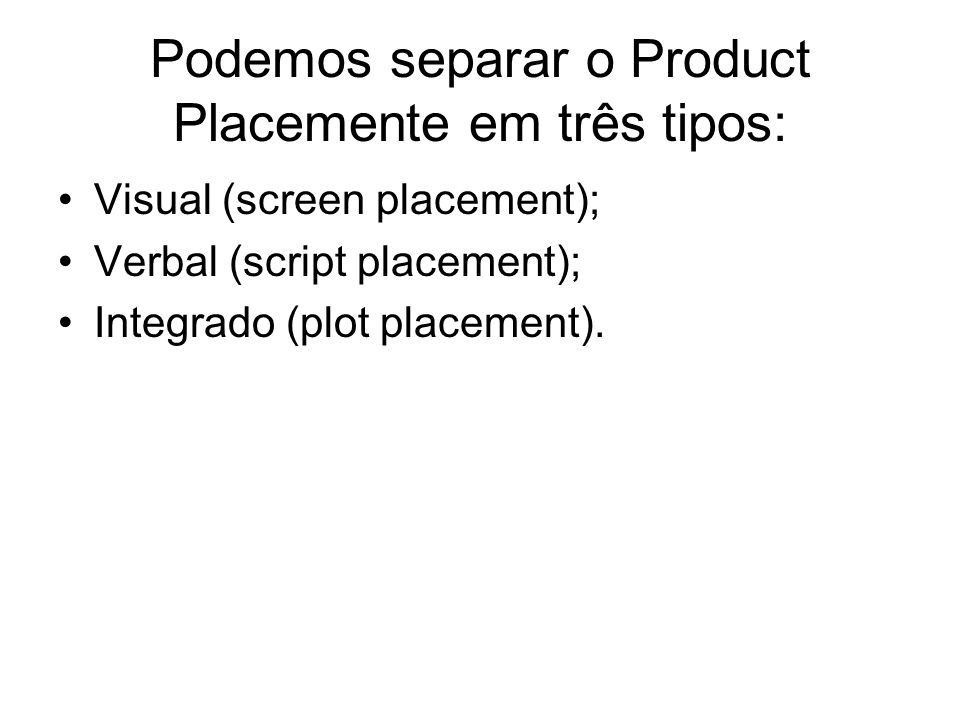 Podemos separar o Product Placemente em três tipos: Visual (screen placement); Verbal (script placement); Integrado (plot placement).