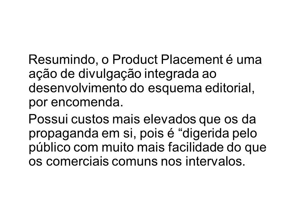 Resumindo, o Product Placement é uma ação de divulgação integrada ao desenvolvimento do esquema editorial, por encomenda. Possui custos mais elevados