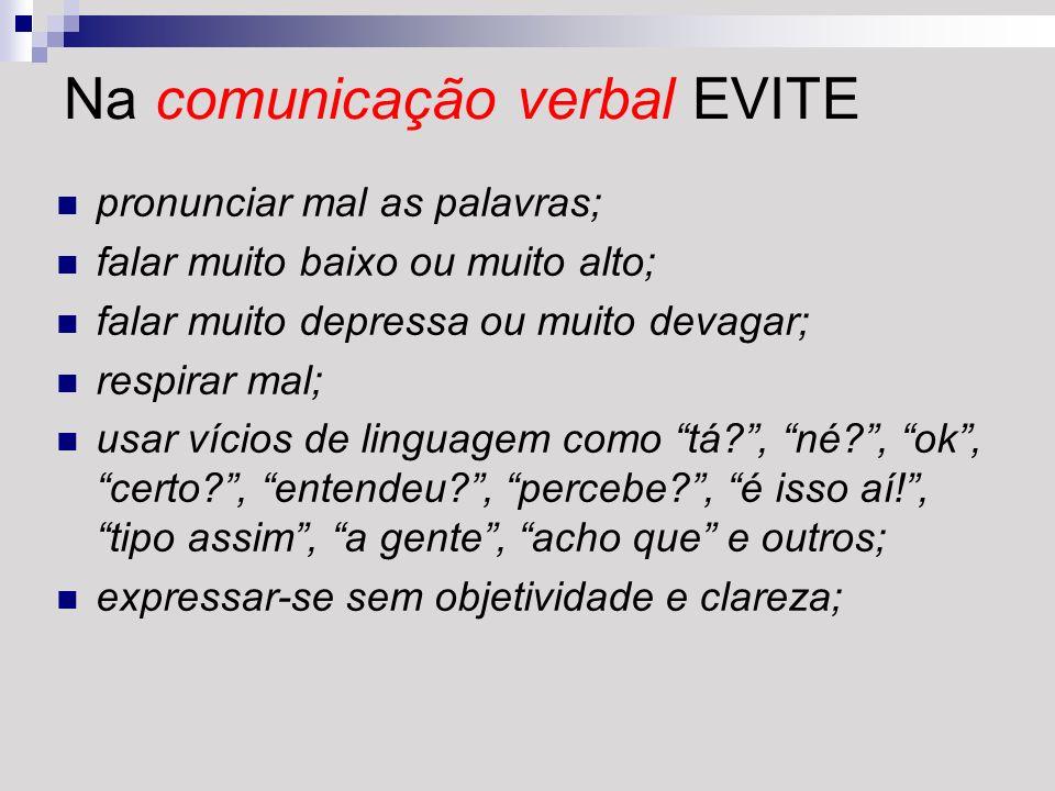 Na comunicação verbal EVITE pronunciar mal as palavras; falar muito baixo ou muito alto; falar muito depressa ou muito devagar; respirar mal; usar víc