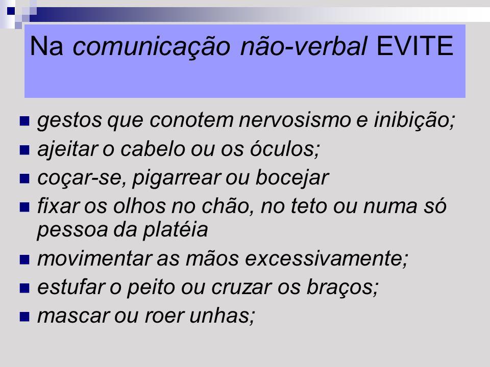 Na comunicação não-verbal EVITE gestos que conotem nervosismo e inibição; ajeitar o cabelo ou os óculos; coçar-se, pigarrear ou bocejar fixar os olhos