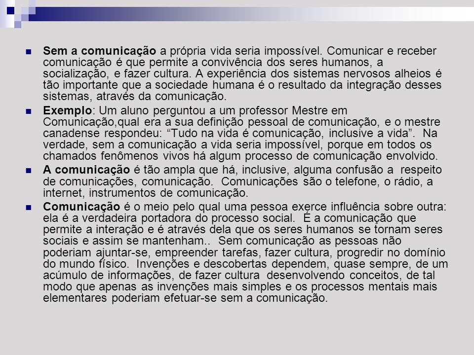 Sem a comunicação a própria vida seria impossível. Comunicar e receber comunicação é que permite a convivência dos seres humanos, a socialização, e fa