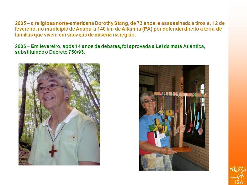 2005 – a religiosa norte-americana Dorothy Stang, de 73 anos, é assassinada a tiros e, 12 de fevereiro, no município de Anapu, a 140 km de Altamira (P