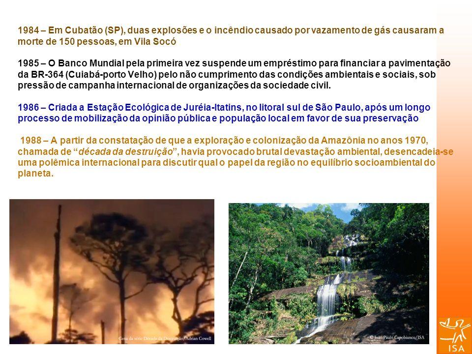 1984 – Em Cubatão (SP), duas explosões e o incêndio causado por vazamento de gás causaram a morte de 150 pessoas, em Vila Socó 1985 – O Banco Mundial