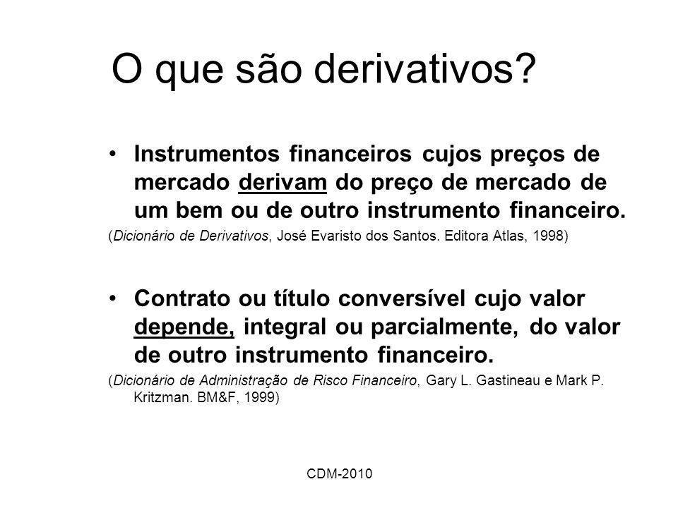CDM-2010 O que são derivativos? Instrumentos financeiros cujos preços de mercado derivam do preço de mercado de um bem ou de outro instrumento finance