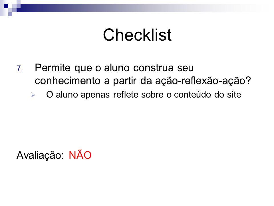 Checklist 7. Permite que o aluno construa seu conhecimento a partir da ação-reflexão-ação? O aluno apenas reflete sobre o conteúdo do site Avaliação: