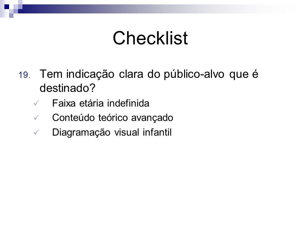 Checklist 19. Tem indicação clara do público-alvo que é destinado? Faixa etária indefinida Conteúdo teórico avançado Diagramação visual infantil