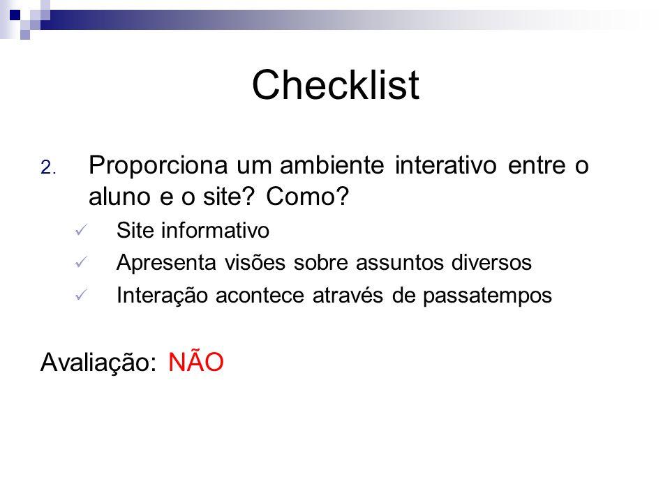 Checklist 2. Proporciona um ambiente interativo entre o aluno e o site? Como? Site informativo Apresenta visões sobre assuntos diversos Interação acon