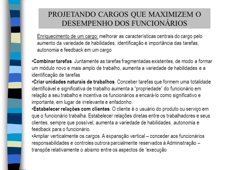 PROJETANDO CARGOS QUE MAXIMIZEM O DESEMPENHO DOS FUNCIONÁRIOS Enriquecimento de um cargo: melhorar as características centrais do cargo pelo aumento d