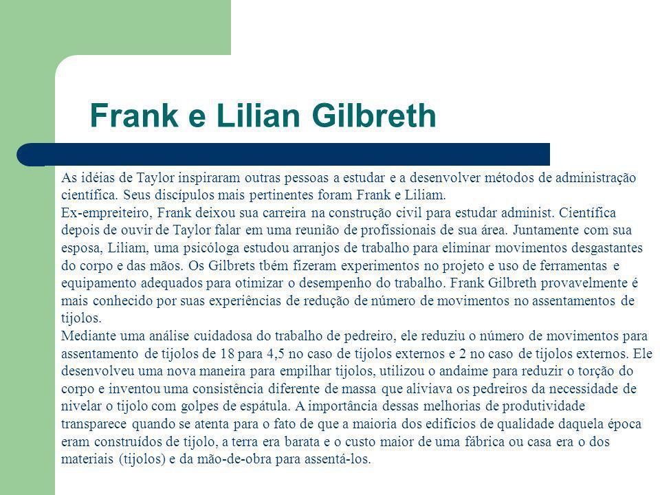 Frank e Lilian Gilbreth As idéias de Taylor inspiraram outras pessoas a estudar e a desenvolver métodos de administração científica. Seus discípulos m