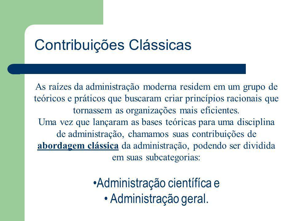 Contribuições Clássicas As raízes da administração moderna residem em um grupo de teóricos e práticos que buscaram criar princípios racionais que torn