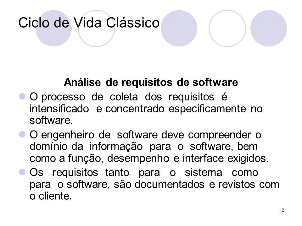 12 Ciclo de Vida Clássico Análise de requisitos de software O processo de coleta dos requisitos é intensificado e concentrado especificamente no softw