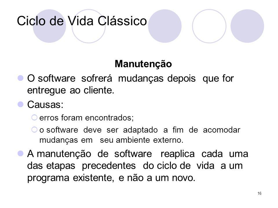 16 Ciclo de Vida Clássico Manutenção O software sofrerá mudanças depois que for entregue ao cliente. Causas: erros foram encontrados; o software deve