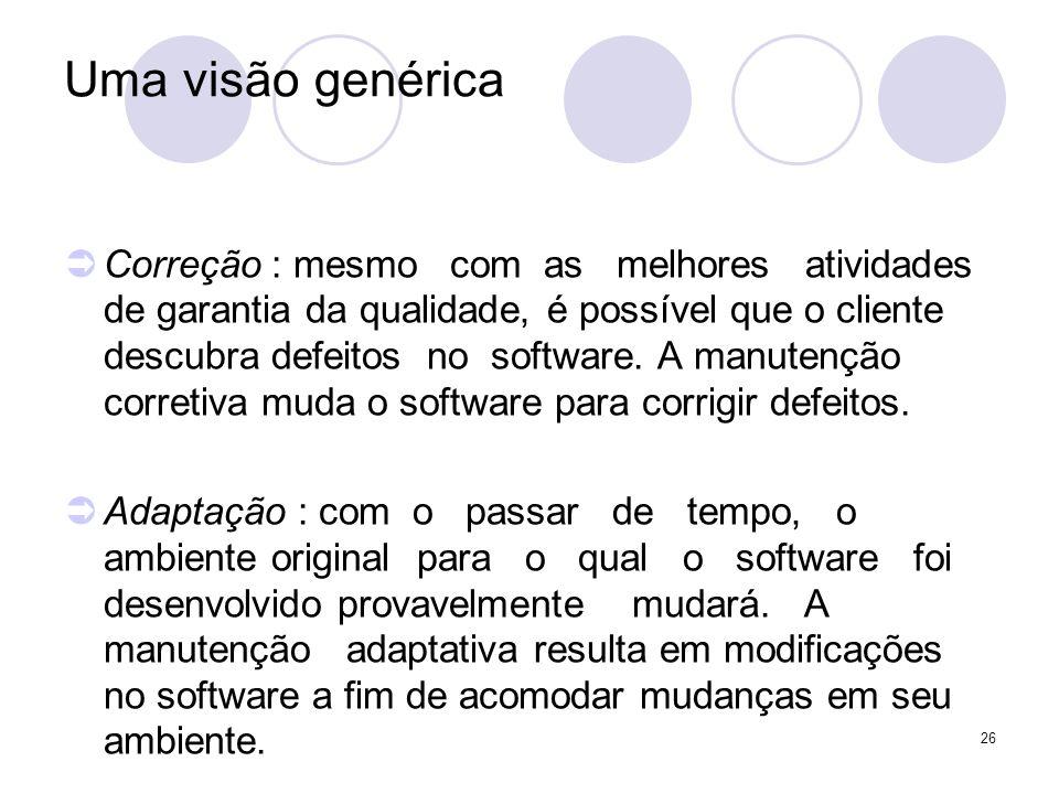 26 Uma visão genérica Correção : mesmo com as melhores atividades de garantia da qualidade, é possível que o cliente descubra defeitos no software. A