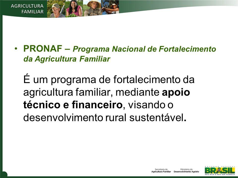 PRONAF – Programa Nacional de Fortalecimento da Agricultura Familiar É um programa de fortalecimento da agricultura familiar, mediante apoio técnico e