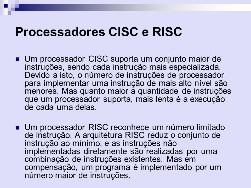 Processadores CISC e RISC Um processador CISC suporta um conjunto maior de instruções, sendo cada instrução mais especializada. Devido a isto, o númer
