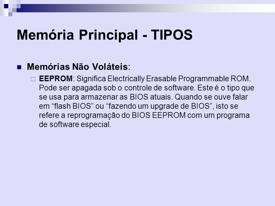 Memória Principal - TIPOS Memórias Não Voláteis: EEPROM: Significa Electrically Erasable Programmable ROM. Pode ser apagada sob o controle de software