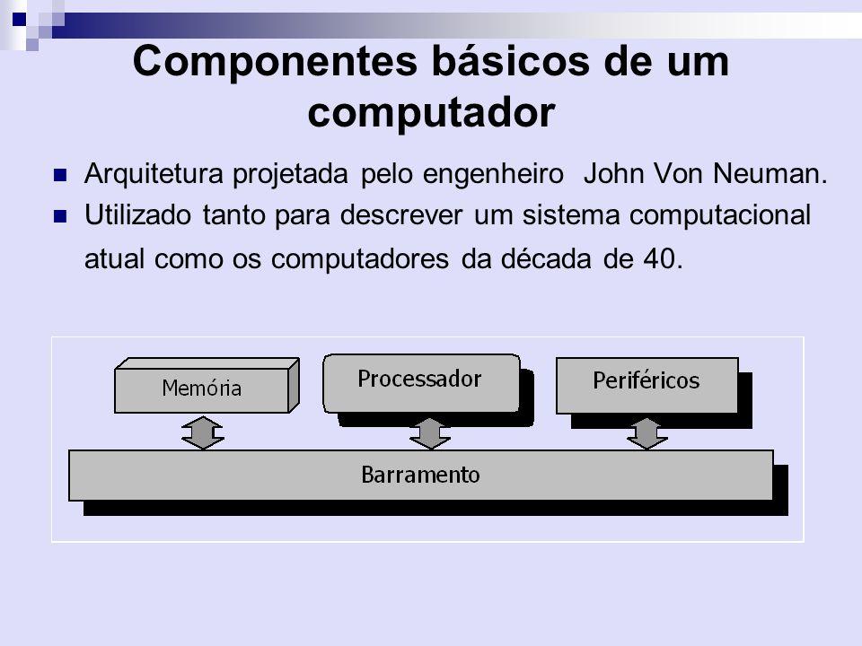 Componentes básicos de um computador Arquitetura projetada pelo engenheiro John Von Neuman. Utilizado tanto para descrever um sistema computacional at