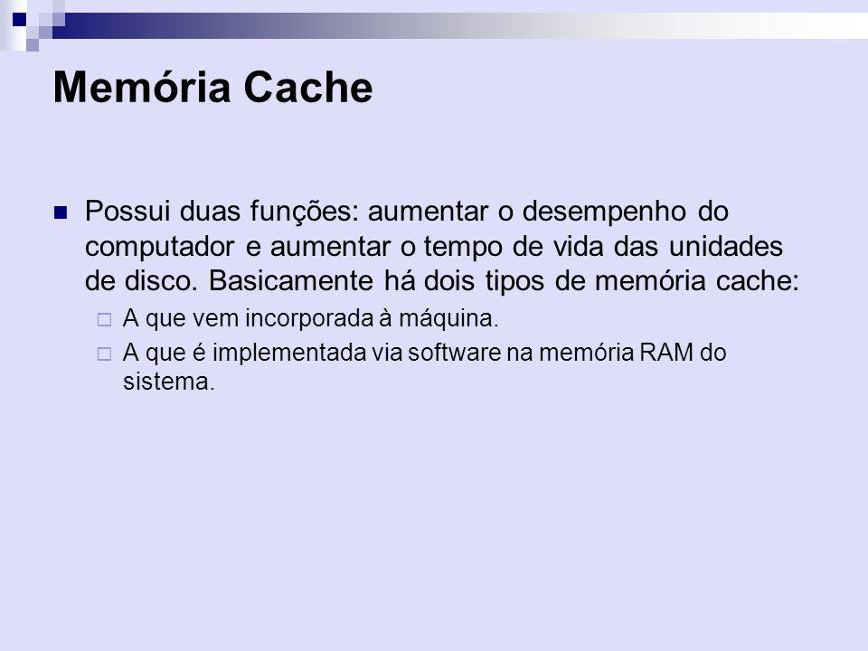 Memória Cache Possui duas funções: aumentar o desempenho do computador e aumentar o tempo de vida das unidades de disco. Basicamente há dois tipos de