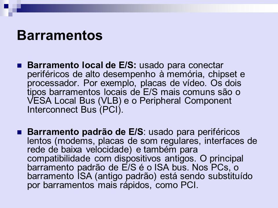 Barramentos Barramento local de E/S: usado para conectar periféricos de alto desempenho à memória, chipset e processador. Por exemplo, placas de vídeo