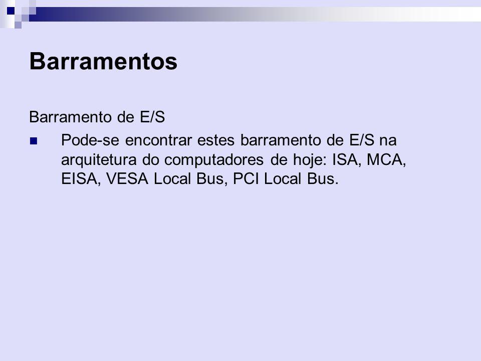 Barramentos Barramento de E/S Pode-se encontrar estes barramento de E/S na arquitetura do computadores de hoje: ISA, MCA, EISA, VESA Local Bus, PCI Lo