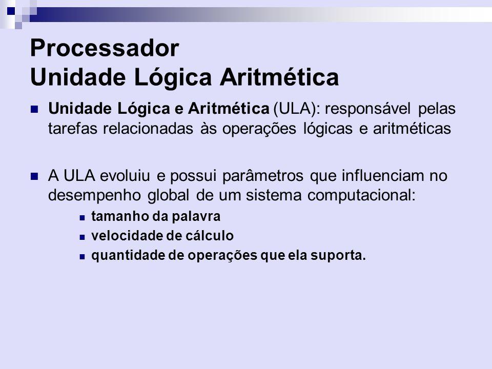 Processador Unidade Lógica Aritmética Unidade Lógica e Aritmética (ULA): responsável pelas tarefas relacionadas às operações lógicas e aritméticas A U