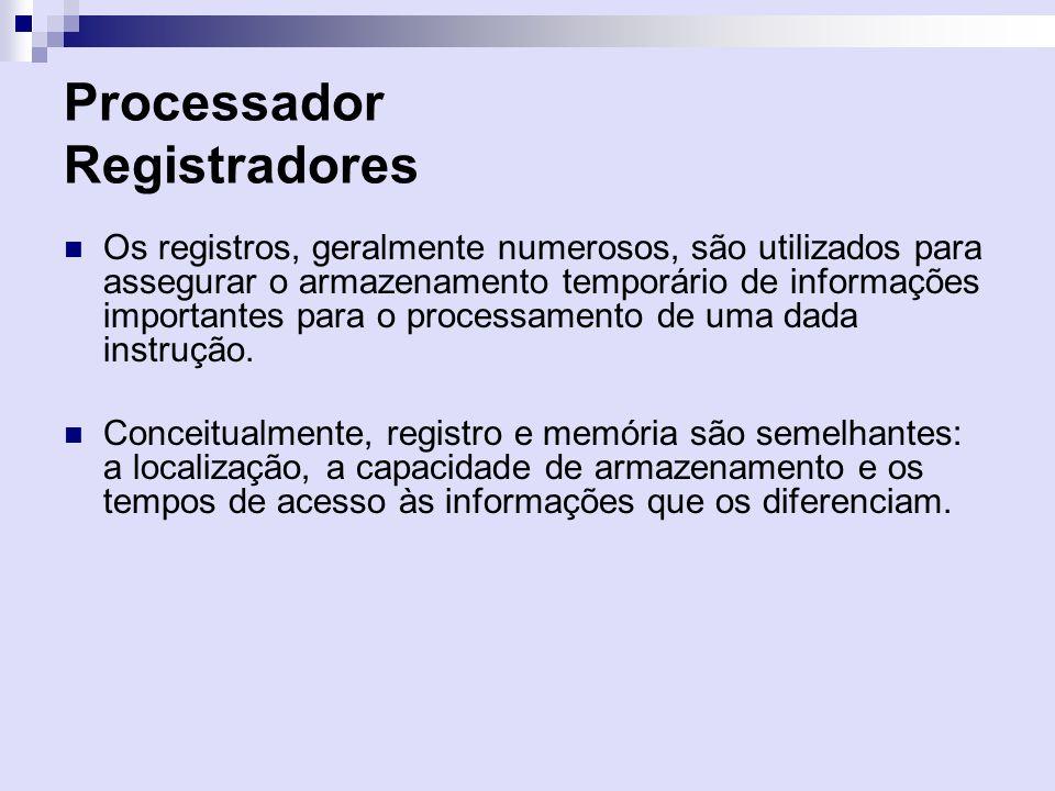 Processador Registradores Os registros, geralmente numerosos, são utilizados para assegurar o armazenamento temporário de informações importantes para