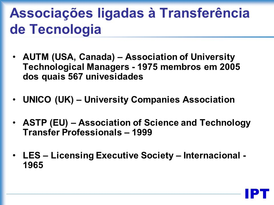 IPT AUTM (USA, Canada) – Association of University Technological Managers - 1975 membros em 2005 dos quais 567 univesidades UNICO (UK) – University Co