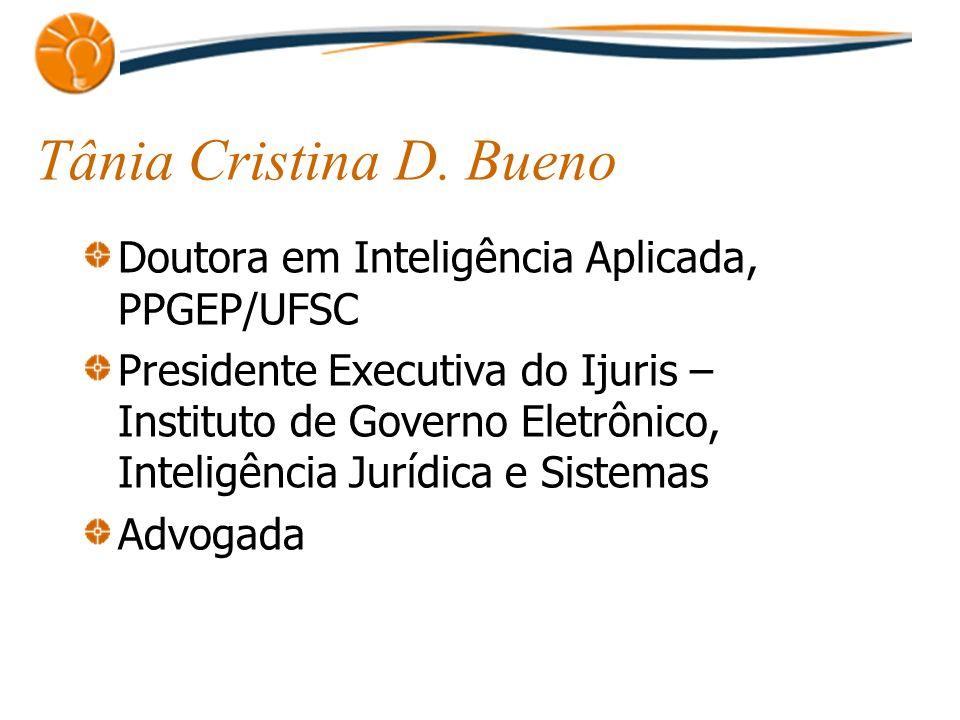Tânia Cristina D. Bueno Doutora em Inteligência Aplicada, PPGEP/UFSC Presidente Executiva do Ijuris – Instituto de Governo Eletrônico, Inteligência Ju