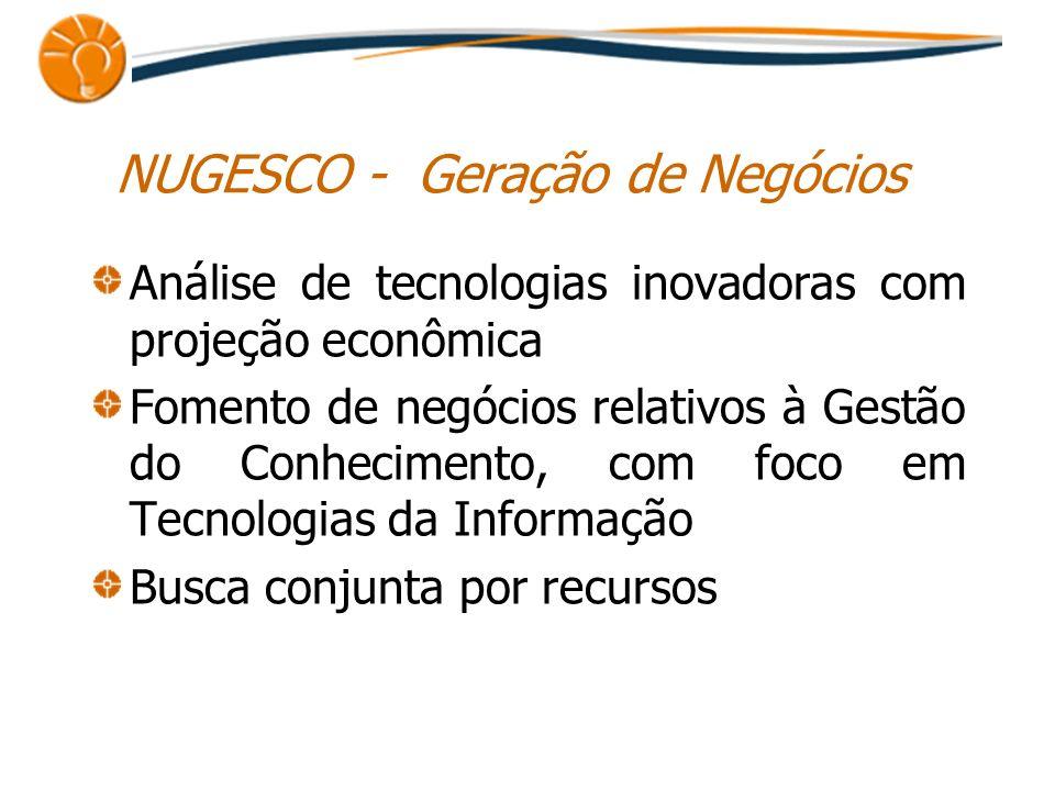 NUGESCO - Geração de Negócios Análise de tecnologias inovadoras com projeção econômica Fomento de negócios relativos à Gestão do Conhecimento, com foc