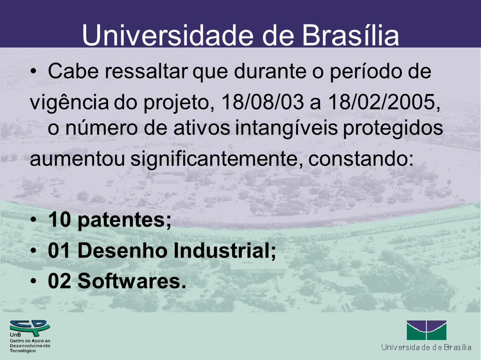 Universidade de Brasília Cabe ressaltar que durante o período de vigência do projeto, 18/08/03 a 18/02/2005, o número de ativos intangíveis protegidos aumentou significantemente, constando: 10 patentes; 01 Desenho Industrial; 02 Softwares.