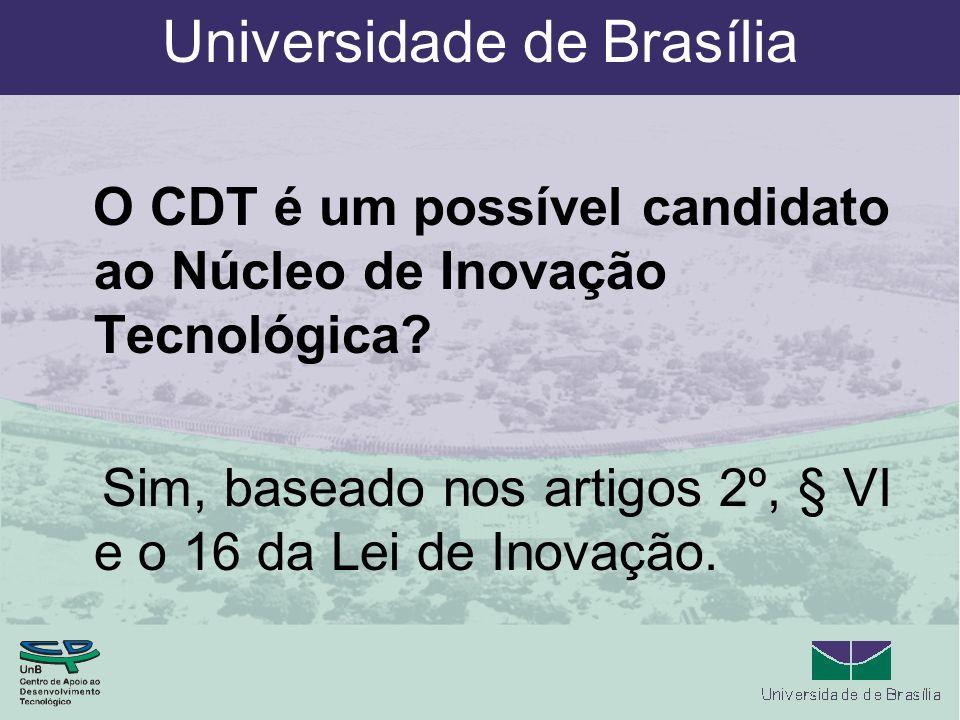 Universidade de Brasília O CDT é um possível candidato ao Núcleo de Inovação Tecnológica? Sim, baseado nos artigos 2º, § VI e o 16 da Lei de Inovação.