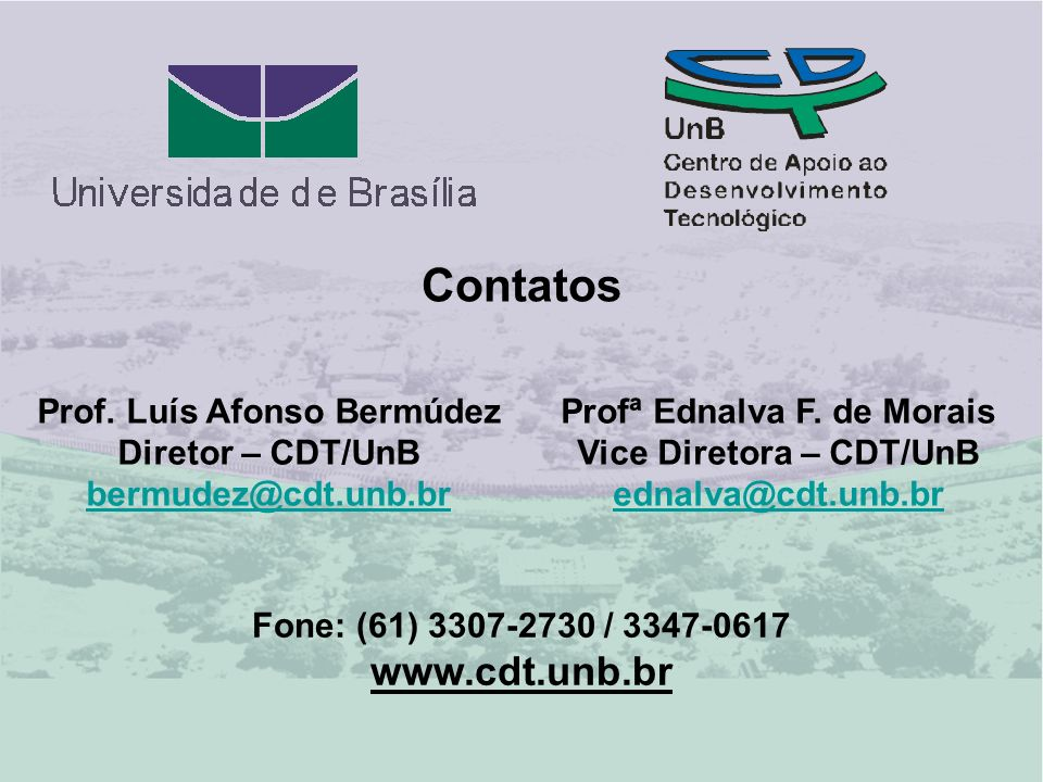 Contatos Profª Ednalva F. de Morais Vice Diretora – CDT/UnB ednalva@cdt.unb.br@cdt.unb.br Prof. Luís Afonso Bermúdez Diretor – CDT/UnB bermudez@cdt.un